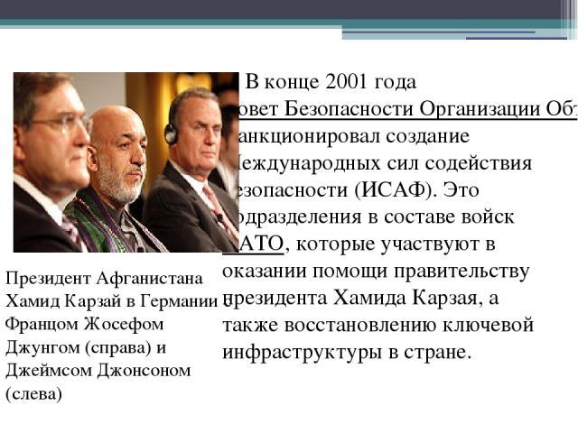 В конце 2001 года Совет Безопасности Организации Объединенных Наций санкционировал создание Международных сил содействия безопасности (ИСАФ). Это подразделения в составе войск НАТО, которые участвуют в оказании помощи правительству президента Хамида…