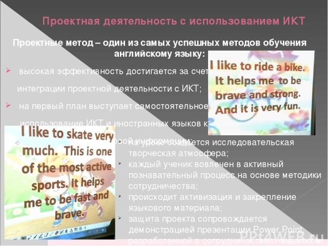 Проектная деятельность с использованием ИКТ Проектные метод – один из самых успешных методов обучения английскому языку: высокая эффективность достигается за счет интеграции проектной деятельности с ИКТ; на первый план выступает самостоятельное испо…