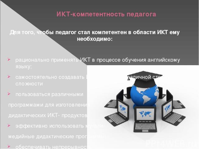 ИКТ-компетентность педагога Для того, чтобы педагог стал компетентен в области ИКТ ему необходимо: рационально применять ИКТ в процессе обучения английскому языку; самостоятельно создавать ИКТ-продукты различной степени сложности пользоваться различ…