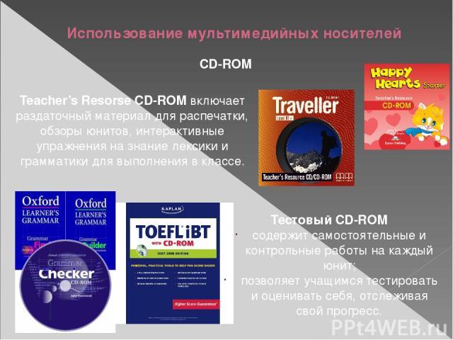 Использование мультимедийных носителей CD-ROM Teacher's Resorse CD-ROM включает раздаточный материал для распечатки, обзоры юнитов, интерактивные упражнения на знание лексики и грамматики для выполнения в классе. Тестовый CD-ROM содержит самостоятел…