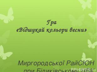 Гра «Відшукай кольори весни» Миргородської РайСЮН при Біликівському НВК Керівни