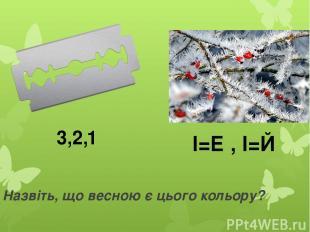 Назвіть, що весною є цього кольору? 3,2,1 І=Е , І=Й
