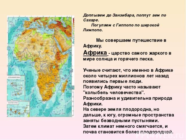 Доплывем до Занзибара, поплутаем по Сахаре. Погуляем с Гиппопо по широкой Лимпопо. Мы совершаем путешествие в Африку. Африка- царство самого жаркого в мире солнца и горячего песка. Ученые считают, что именно в Африке около четырех …