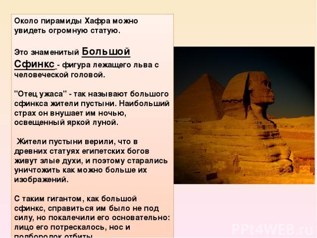 Около пирамиды Хафра можно увидеть огромную статую. Это знаменитыйБольшой Сфинкс- фигура лежащего льва с человеческой головой.