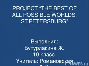 """PROJECT """"THE BEST OF ALL POSSIBLE WORLDS. ST.PETERSBURG"""" Выполнил: Бутурлакина Ж"""