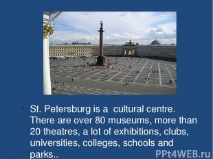 St. Petersburg is a cultural centre. There are over 80 museums, more than 20 the