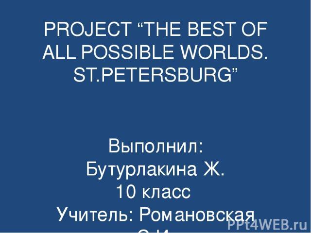 "PROJECT ""THE BEST OF ALL POSSIBLE WORLDS. ST.PETERSBURG"" Выполнил: Бутурлакина Ж. 10 класс Учитель: Романовская С.И."