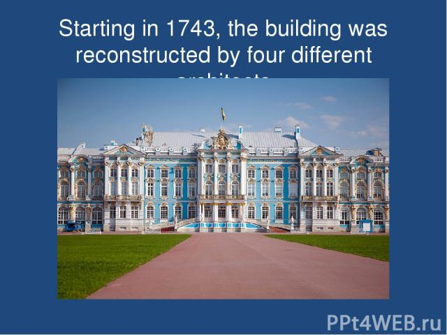 Starting in 1743, the building was reconstructed by four different architects