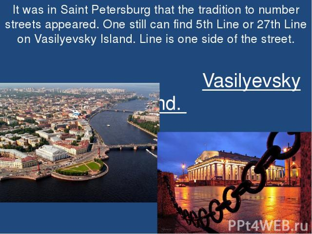 It was in Saint Petersburg that the tradition to number streets appeared. One still can find 5th Line or 27th Line on Vasilyevsky Island. Line is one side of the street. Vasilyevsky Island.