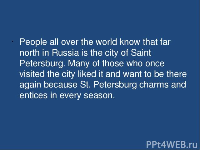 People all over the world know that far north in Russia is the city of Saint Petersburg. Many of those who once visited the city liked it and want to be there again because St.Petersburg charms and entices in every season.