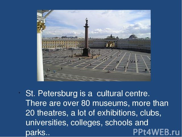 St. Petersburg is a cultural centre. There are over 80 museums, more than 20 theatres, a lot of exhibitions, clubs, universities, colleges, schools and parks..