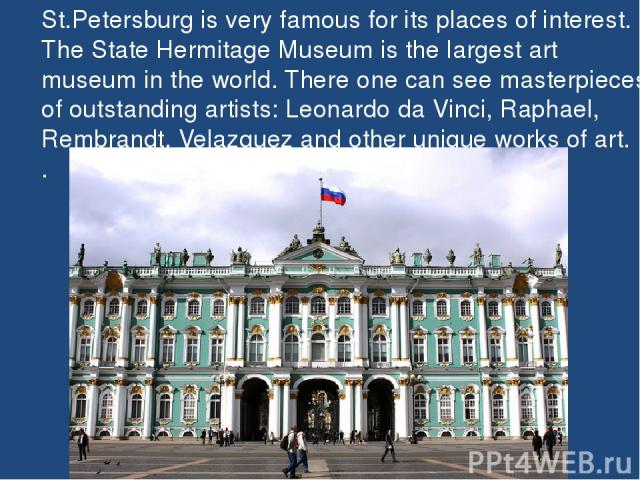 St.Petersburg is very famous for its places of interest. The State Hermitage Museum is the largest art museum in the world. There one can see masterpieces of outstanding artists: Leonardo da Vinci, Raphael, Rembrandt, Velazquez and other unique work…