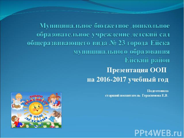 Презентация ООП на 2016-2017 учебный год Подготовила старший воспитатель Герасимова Е.В.