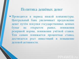 Политика дешёвых денег Проводится в период низкой конъюнктуры. Центральный банк