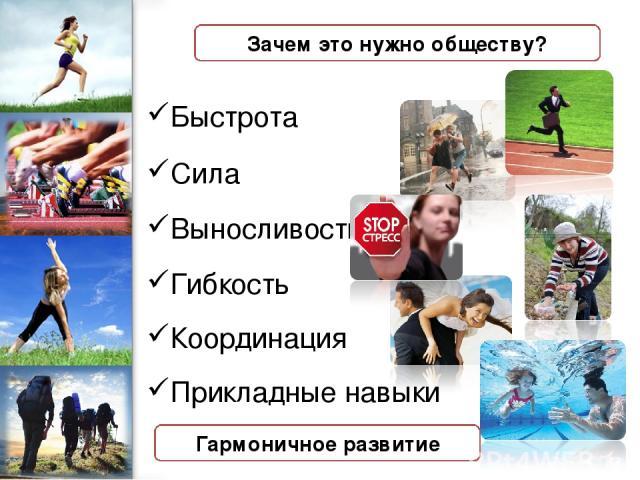 Зачем это нужно обществу? Быстрота Сила Выносливость Гибкость Координация Прикладные навыки Гармоничное развитие ProPowerPoint.Ru