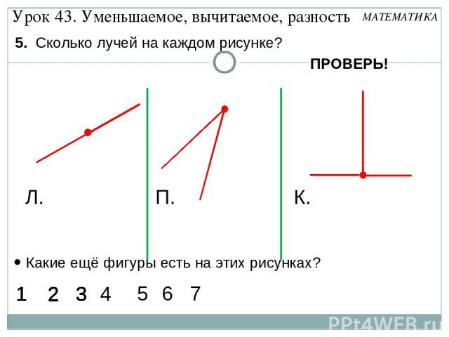 5. Сколько лучей на каждом рисунке? Л. П. К. Какие ещё фигуры есть на этих рисунках? 1 2 3 1 2 3 1 2 3 1 2 3 1 2 3 1 2 3 1 2 3 1 2 3 1 3 1 3 1 3 1 3 1 3 1 3 1 3 1 3 1 3 1 3 1 3 1 3 1 3 1 3 1 3 6 1 3 7 2 5 4 Урок 43. Уменьшаемое, вычитаемое, разность…