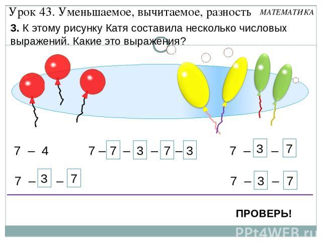 7 – 1 – 1 – 1 – 1 7 3 7 3 7 – 4 7 – 2 – 2 7 – 1 – 3 7 – 3 – 1 7 3 7 3 7 3 Урок 43. Уменьшаемое, вычитаемое, разность 3. К этому рисунку Катя составила несколько числовых выражений. Какие это выражения? ПРОВЕРЬ! МАТЕМАТИКА