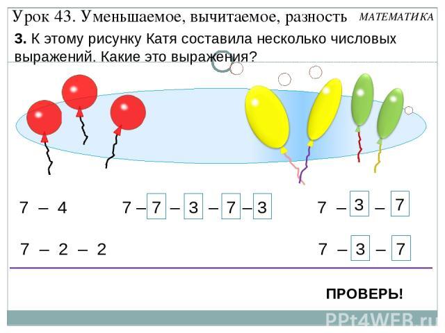 7 – 1 – 1 – 1 – 1 7 3 7 3 7 – 4 7 – 2 – 2 7 – 1 – 3 7 – 3 – 1 7 3 7 3 Урок 43. Уменьшаемое, вычитаемое, разность 3. К этому рисунку Катя составила несколько числовых выражений. Какие это выражения? ПРОВЕРЬ! МАТЕМАТИКА
