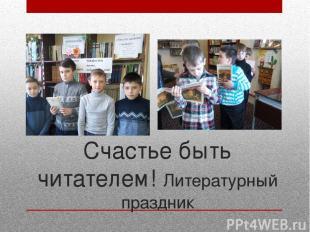 Счастье быть читателем! Литературный праздник Сделали все от нас зависящее, чтоб