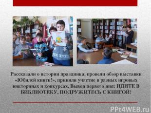Рассказали о истории праздника, провели обзор выставки «Юбилей книги!», приняли