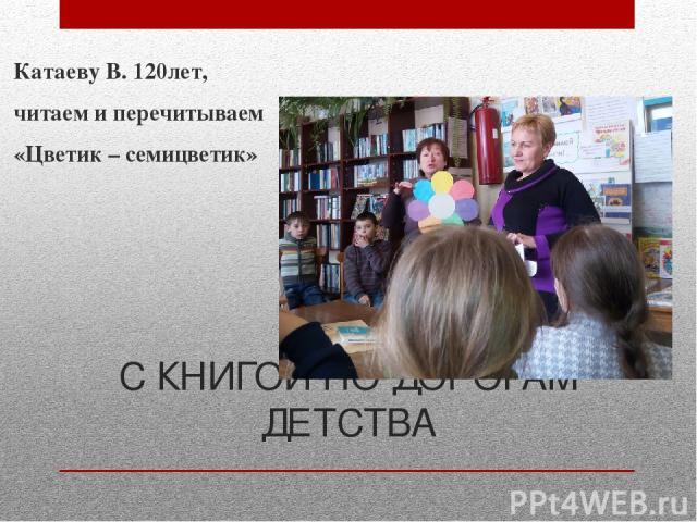 С КНИГОЙ ПО ДОРОГАМ ДЕТСТВА Катаеву В. 120лет, читаем и перечитываем «Цветик – семицветик» Мы побеседовали о писателе, авторе сказки, рассказали сколько у него еще есть замечательных повестей, с которыми нашим читателям еще предстоит познакомиться…