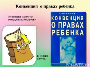 Конвенция о правах ребенка Конвенция означает договор или соглашение 20 ноября 1