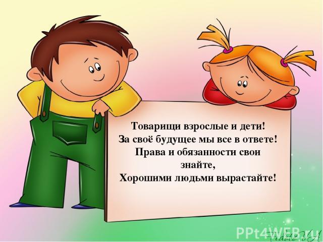 Товарищи взрослые и дети! За своё будущее мы все в ответе! Права и обязанности свои знайте, Хорошими людьми вырастайте!