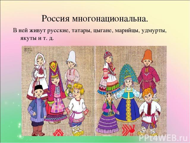 Россия многонациональна. В ней живут русские, татары, цыгане, марийцы, удмурты, якуты и т. д.