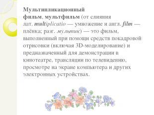 Мультипликационный фильм,мультфильм(от слияния лат.multiplicatio— умножение