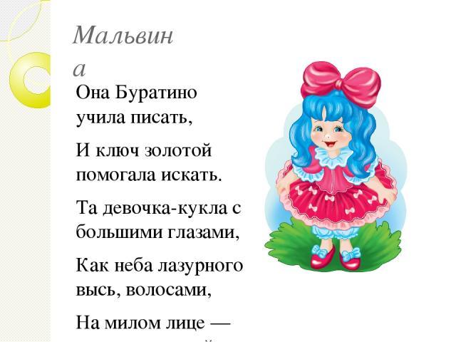 Мальвина Она Буратино учила писать, И ключ золотой помогала искать. Та девочка-кукла с большими глазами, Как неба лазурного высь, волосами, На милом лице — аккуратненький нос. Как имя её? Отвечай на вопрос
