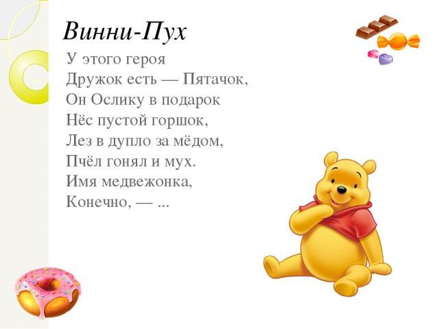 У этого героя Дружок есть — Пятачок, Он Ослику в подарок Нёс пустой горшок, Лез в дупло за мёдом, Пчёл гонял и мух. Имя медвежонка, Конечно, — ... Винни-Пух