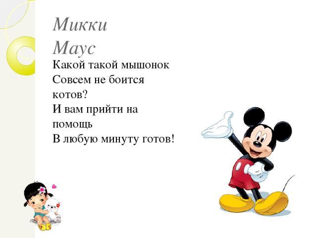 Микки Маус Какой такой мышонок Совсем не боится котов? И вам прийти на помощь В любую минуту готов!