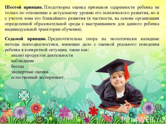 Шестой принцип.Плодотворна оценка признаков одаренности ребенка не только по отношению к актуальному уровню его психического развития, но и с учетом зоны его ближайшего развития (в частности, на основе организации определенной образовательной среды…