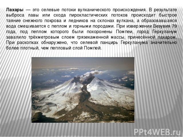 Лахары — это селевые потоки вулканического происхождения. В результате выброса лавы или схода пирокластических потоков происходит быстрое таяние снежного покрова и ледников на склонах вулкана, а образовавшаяся вода смешивается с пеплом и горными пор…