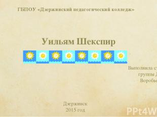 ГБПОУ «Дзержинский педагогический колледж» Уильям Шекспир Выполнила студентка гр