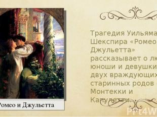 ТрагедияУильяма Шекспира «Ромео и Джульетта» рассказывает о любви юноши и девуш