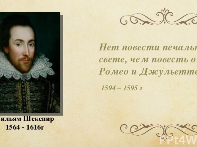 Нет повести печальнее на свете, чем повесть о Ромео и Джульетте!.. 1594 – 1595 г Уильям Шекспир 1564 - 1616г