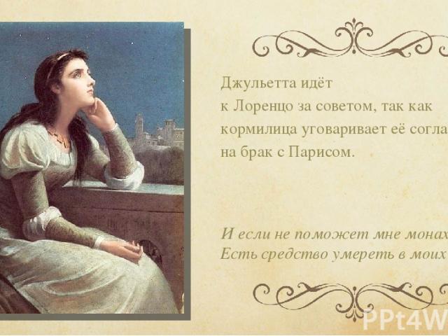 Джульетта идёт к Лоренцо за советом, так как кормилица уговаривает её согласиться на брак с Парисом. Иесли непоможет мне монах, Есть средство умереть вмоих руках.