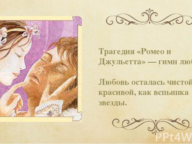 Трагедия «Ромео и Джульетта» — гимн любви. Любовь осталась чистой, красивой, как вспышка звезды.