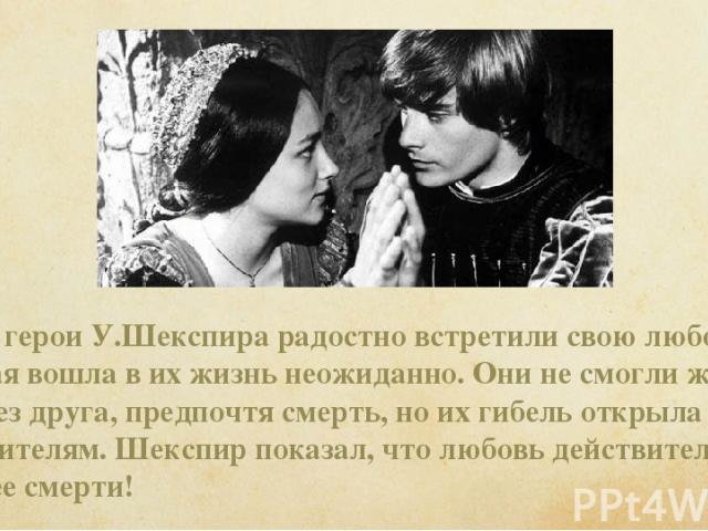 Юные герои У.Шекспира радостно встретили свою любовь, которая вошла в их жизнь неожиданно. Они не смогли жить друг без друга, предпочтя смерть, но их гибель открыла глаза их родителям. Шекспир показал, что любовь действительно сильнее смерти!