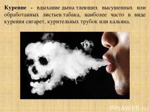 Курение - вдыханиедыматлеющих высушенных или обработанных листьевтабака, наиб