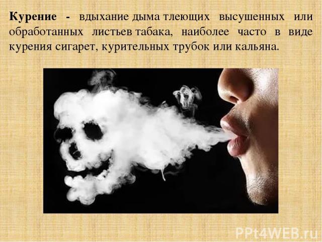 Курение - вдыханиедыматлеющих высушенных или обработанных листьевтабака, наиболее часто в виде курениясигарет, курительных трубокиликальяна.
