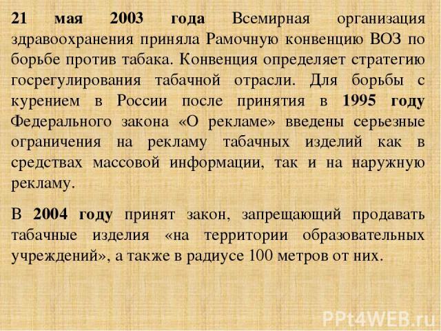 21 мая 2003 года Всемирная организация здравоохранения приняла Рамочную конвенцию ВОЗ по борьбе против табака. Конвенция определяет стратегию госрегулирования табачной отрасли. Для борьбы с курением в России после принятия в 1995 году Федерального з…