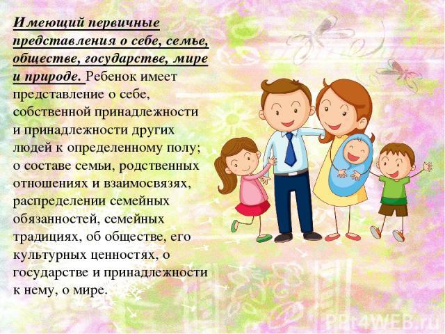 Имеющий первичные представления о себе, семье, обществе, государстве, мире и природе. Ребенок имеет представление о себе, собственной принадлежности и принадлежности других людей к определенному полу; о составе семьи, родственных отношениях и взаимо…