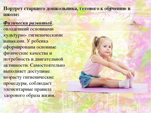 Физически развитый, овладевший основными культурно- гигиеническими навыками. У ребенка сформированы основные физические качества и потребность в двигательной активности. Самостоятельно выполняет доступные возрасту гигиенические процедуры, соблюдает …