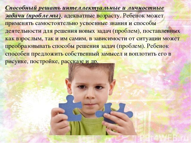 Способный решать интеллектуальные и личностные задачи (проблемы), адекватные возрасту. Ребенок может применять самостоятельно усвоенные знания и способы деятельности для решения новых задач (проблем), поставленных как взрослым, так и им самим, в зав…