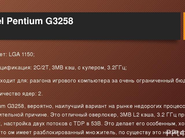Intel Pentium G3258 Сокет: LGA 1150; Спецификация: 2C/2T, 3MB кэш, с кулером, 3.2ГГц; Подходит для: разгона игрового компьютера за очень ограниченный бюджет; Количество ядер: 2. Pentium G3258, вероятно, наилучший вариант на рынке недорогих процессор…