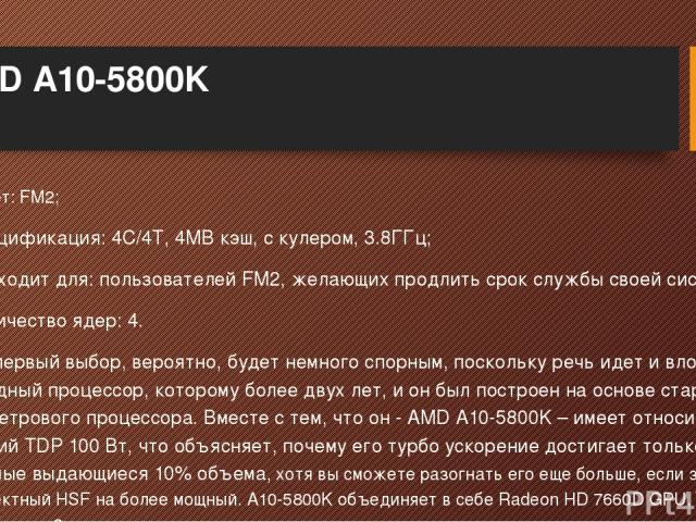 AMD A10-5800K Сокет: FM2; Спецификация: 4C/4T, 4MB кэш, с кулером, 3.8ГГц; Подходит для: пользователей FM2, желающих продлить срок службы своей системы; Количество ядер: 4. Этот первый выбор, вероятно, будет немного спорным, поскольку речь идет и вл…