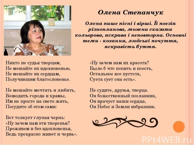 Олена Степанчук Олена пише пісні і вірші. Її поезія різнопланова, можна сказати кольорова, яскрава і неповторна. Основні теми - кохання, людські почуття, яскравість буття. Никто не судья творцам, Не мешайте их вдохновенью, Не мешайте их сердцам, Пол…