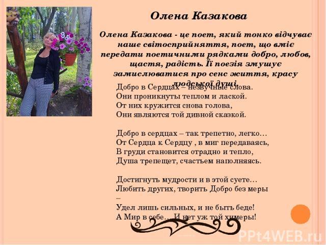 Олена Казакова Олена Казакова - це поет, який тонко відчуває наше світосприйняття, поет, що вміє передати поетичними рядками добро, любов, щастя, радість. Її поезія змушує замислюватися про сенс життя, красу людської душі. Добро в Сердцах – незвучны…